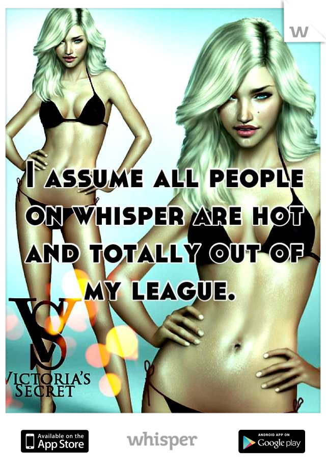 I assume all people on whisper are hot and totally out of my league.