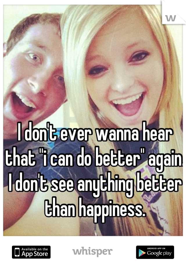 "I don't ever wanna hear that ""i can do better"" again. I don't see anything better than happiness."