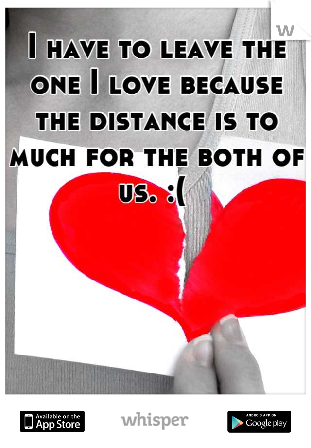 I have to leave the one I love because the distance is to much for the both of us. :(
