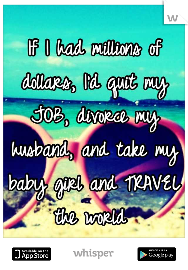 If I had millions of dollars, I'd quit my JOB, divorce my husband, and take my baby girl and TRAVEL the world