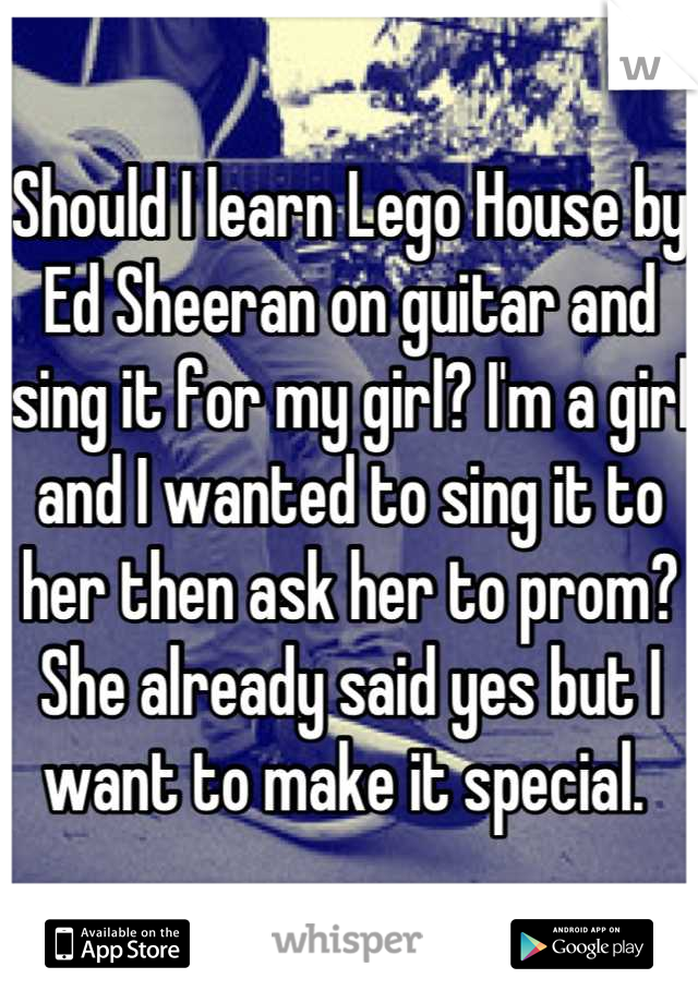 Should I learn Lego House by Ed Sheeran on guitar and sing it for my girl? I'm a girl and I wanted to sing it to her then ask her to prom? She already said yes but I want to make it special.