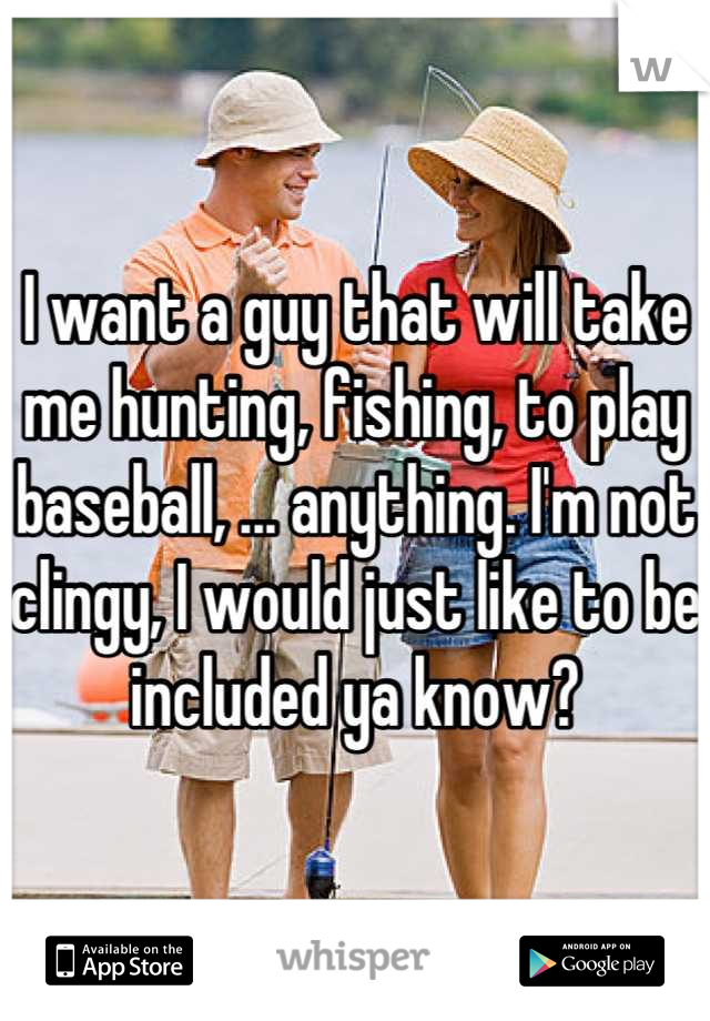 I want a guy that will take me hunting, fishing, to play baseball, ... anything. I'm not clingy, I would just like to be included ya know?