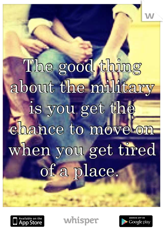The good thing about the military is you get the chance to move on when you get tired of a place.