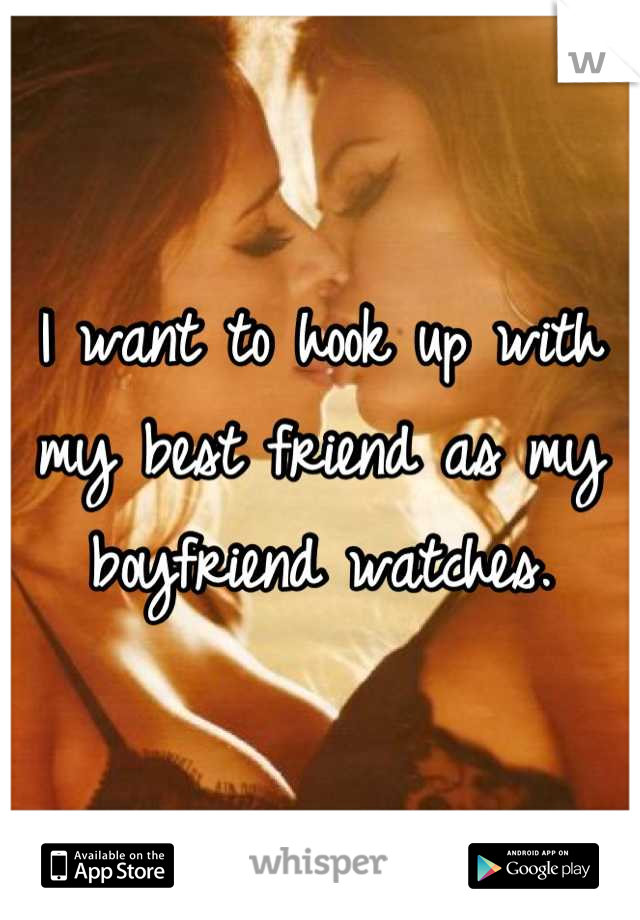 I want to hook up with my best friend as my boyfriend watches.