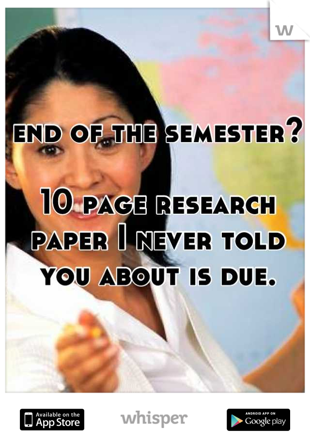 end of the semester?  10 page research paper I never told you about is due.