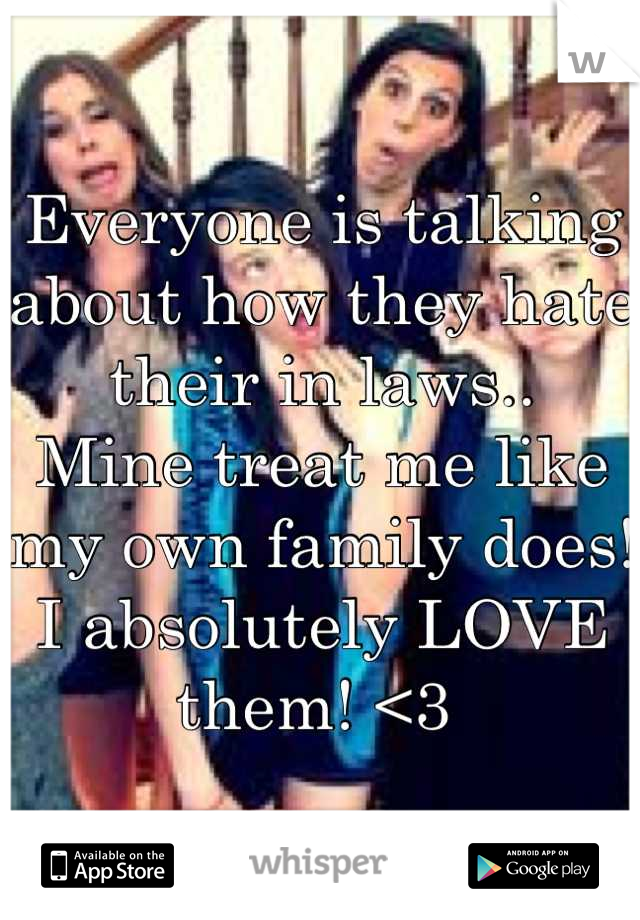 Everyone is talking about how they hate their in laws..  Mine treat me like my own family does! I absolutely LOVE them! <3