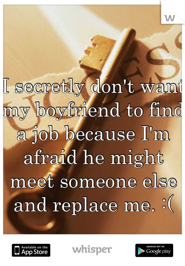 I secretly don't want my boyfriend to find a job because I'm afraid he might meet someone else and replace me. :(