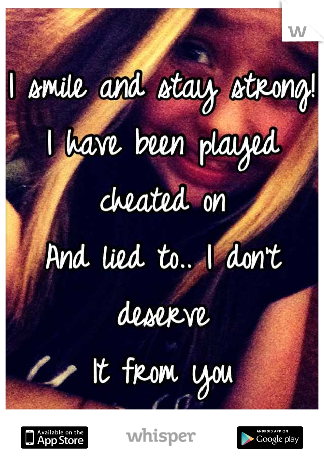 I smile and stay strong! I have been played cheated on  And lied to.. I don't deserve It from you