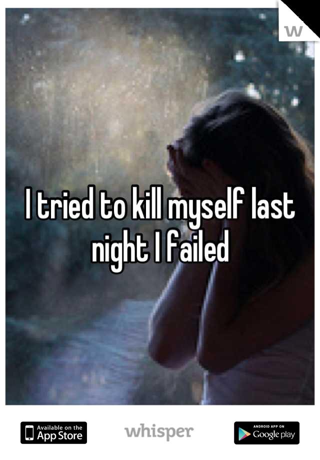 I tried to kill myself last night I failed
