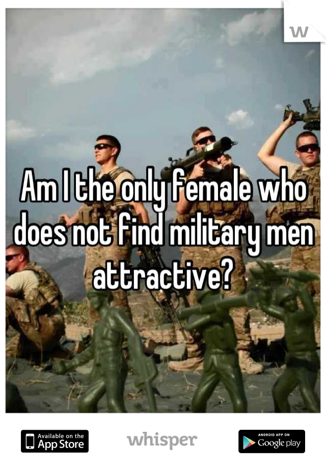 Am I the only female who does not find military men attractive?