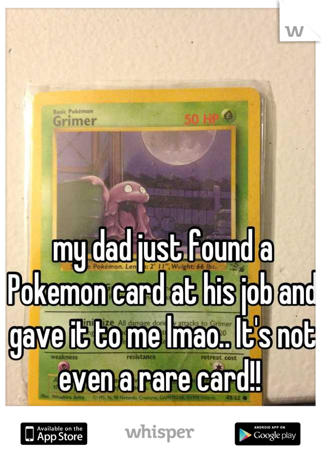 my dad just found a Pokemon card at his job and gave it to me lmao.. It's not even a rare card!!