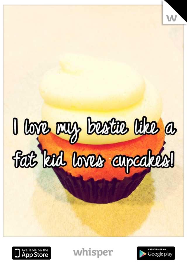 I love my bestie like a fat kid loves cupcakes!