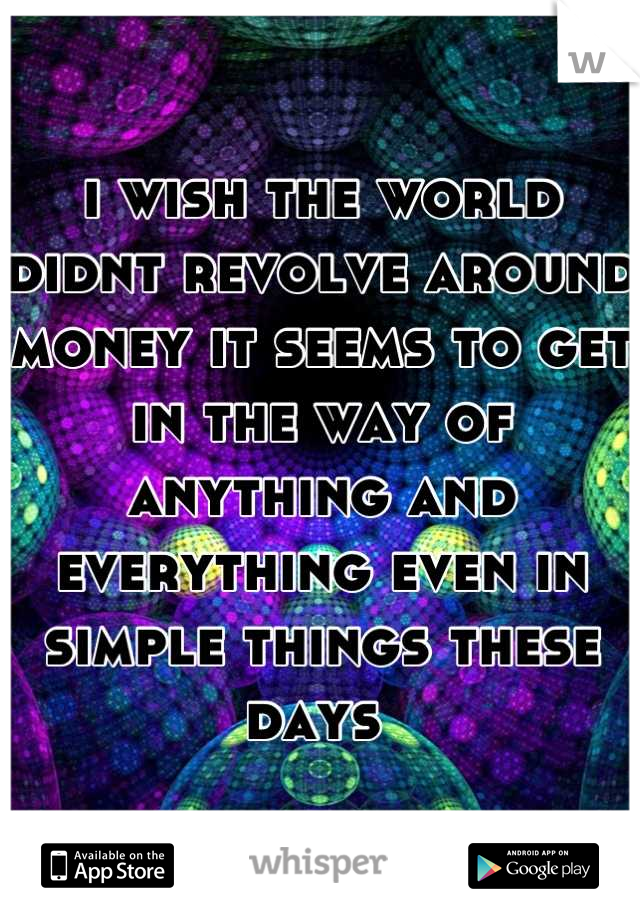 i wish the world didnt revolve around money it seems to get in the way of anything and everything even in simple things these days