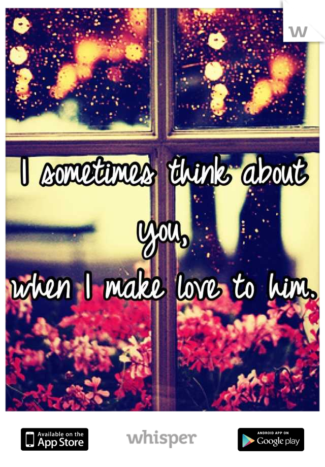 I sometimes think about you,  when I make love to him.
