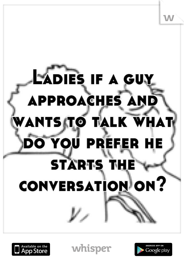 Ladies if a guy approaches and wants to talk what do you prefer he starts the conversation on?