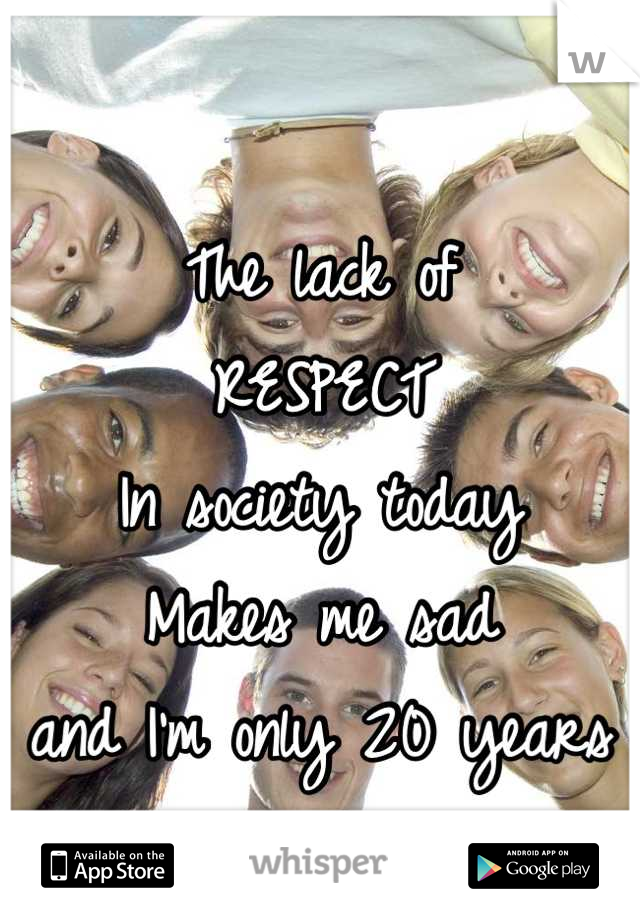 The lack of RESPECT  In society today Makes me sad and I'm only 20 years old