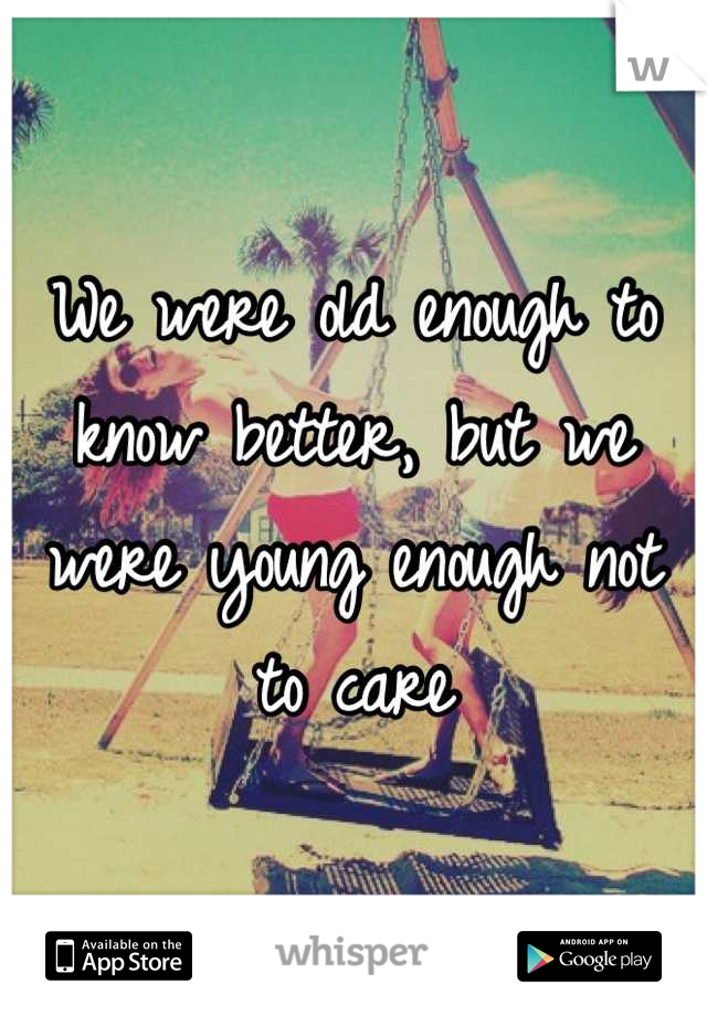We were old enough to know better, but we were young enough not to care