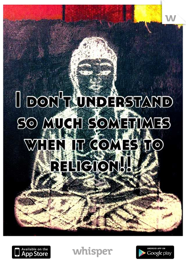 I don't understand so much sometimes when it comes to religion!!