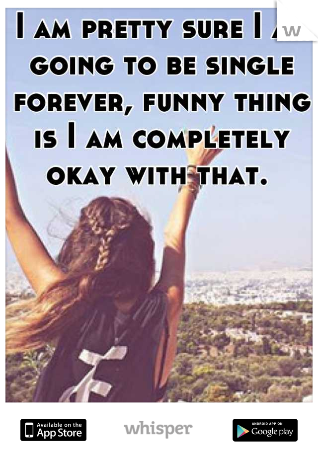 I am pretty sure I am going to be single forever, funny thing is I am completely okay with that.