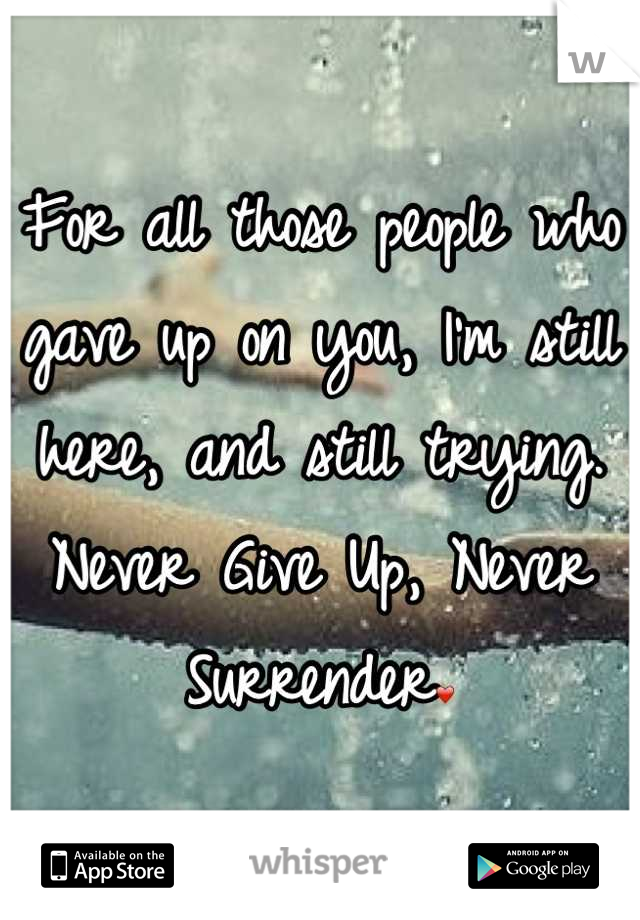For all those people who gave up on you, I'm still here, and still trying.  Never Give Up, Never Surrender❤