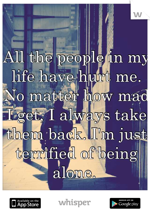 All the people in my life have hurt me. No matter how mad I get, I always take them back. I'm just terrified of being alone.