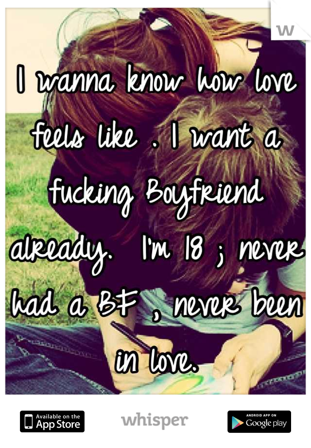 I wanna know how love feels like . I want a fucking Boyfriend already.  I'm 18 ; never had a BF , never been in love.