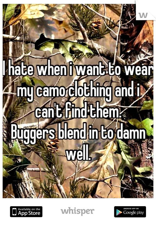 I hate when i want to wear my camo clothing and i can't find them. Buggers blend in to damn well.