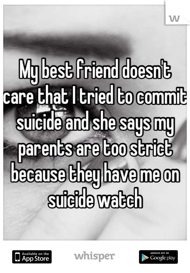 My best friend doesn't care that I tried to commit suicide and she says my parents are too strict because they have me on suicide watch