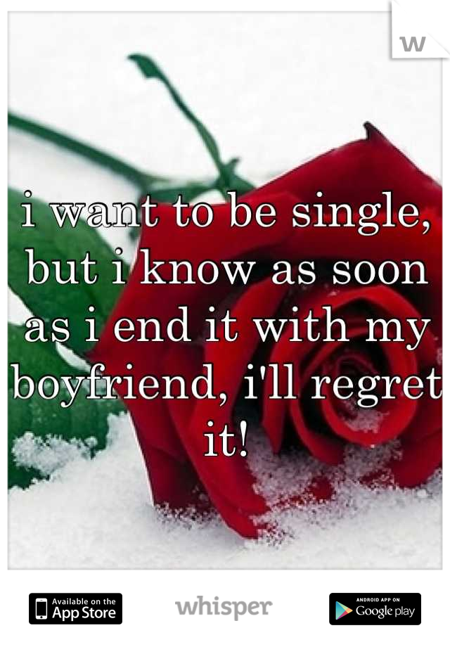 i want to be single,  but i know as soon as i end it with my boyfriend, i'll regret it!