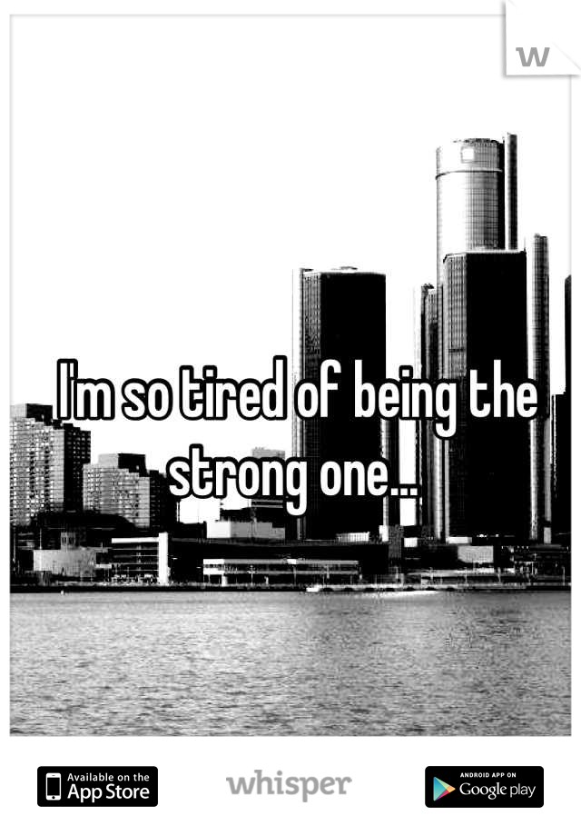 I'm so tired of being the strong one...