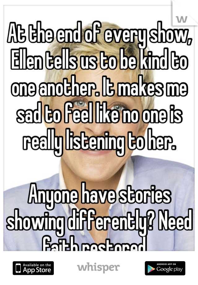 At the end of every show, Ellen tells us to be kind to one another. It makes me sad to feel like no one is really listening to her.  Anyone have stories showing differently? Need faith restored...