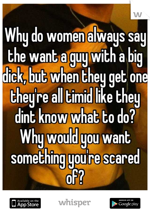 Why do women always say the want a guy with a big dick, but when they get one they're all timid like they dint know what to do?  Why would you want something you're scared of?