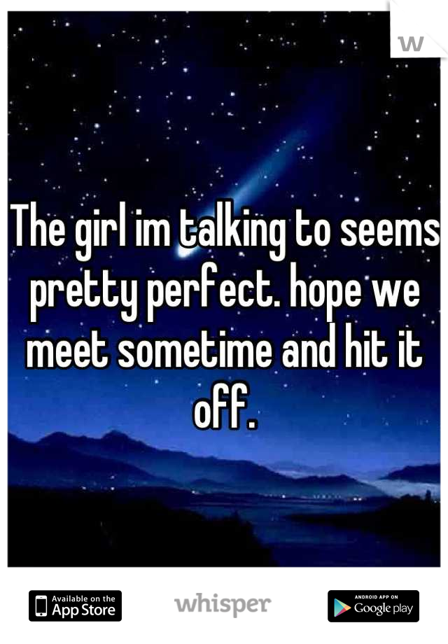 The girl im talking to seems pretty perfect. hope we meet sometime and hit it off.