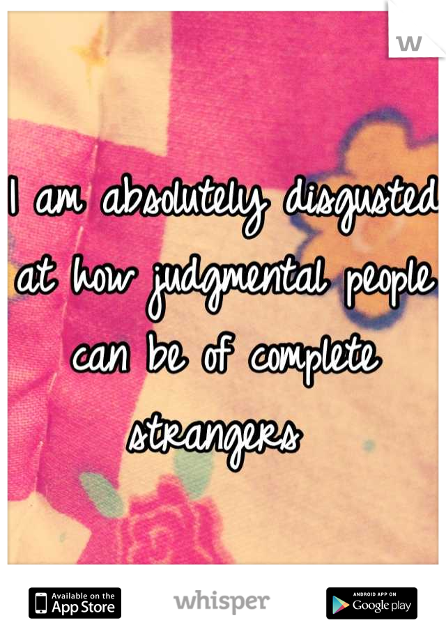 I am absolutely disgusted at how judgmental people can be of complete strangers