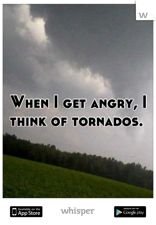When I get angry, I think of tornados.