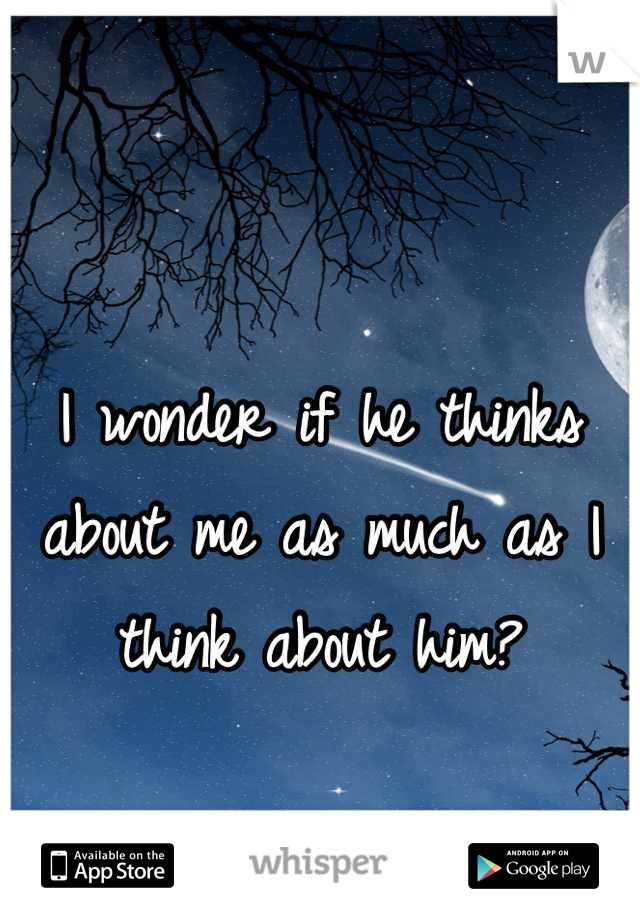 I wonder if he thinks about me as much as I think about him?