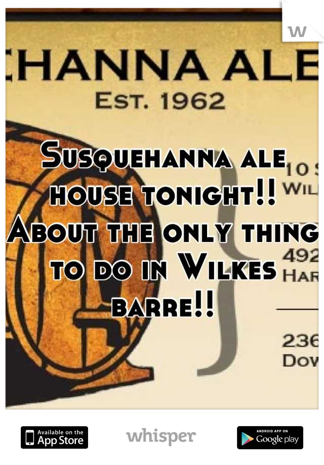 Susquehanna ale house tonight!! About the only thing to do in Wilkes barre!!