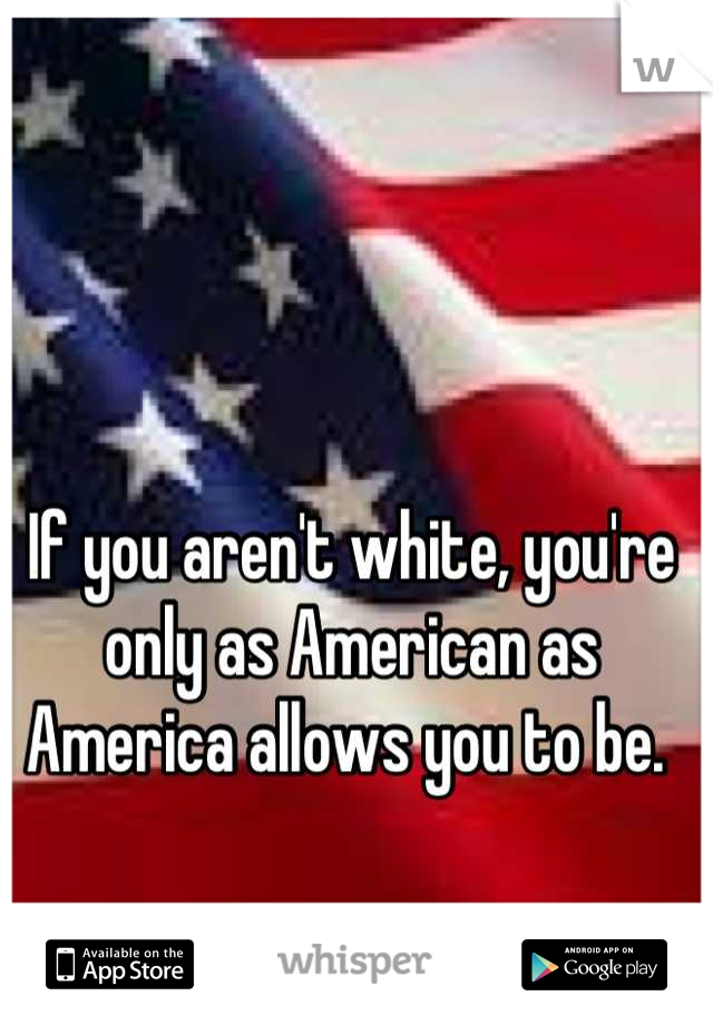 If you aren't white, you're only as American as America allows you to be.