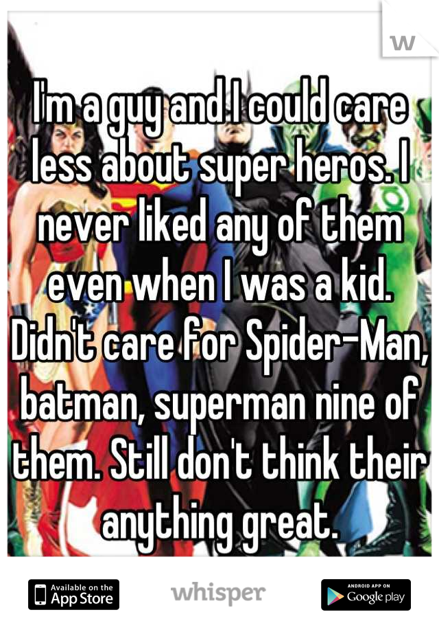 I'm a guy and I could care less about super heros. I never liked any of them even when I was a kid. Didn't care for Spider-Man, batman, superman nine of them. Still don't think their anything great.