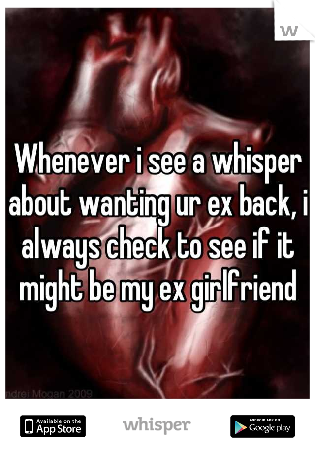 Whenever i see a whisper about wanting ur ex back, i always check to see if it might be my ex girlfriend