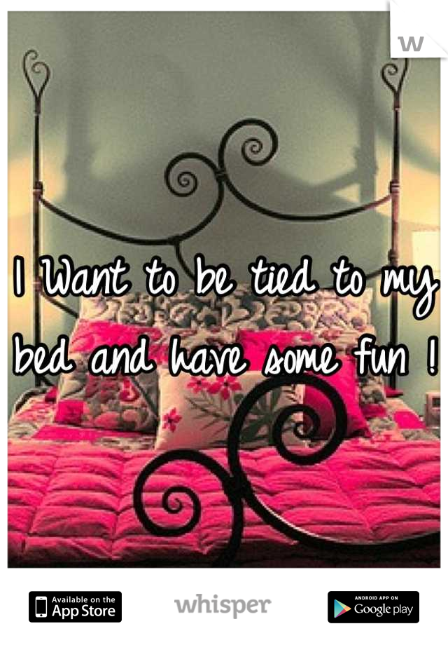 I Want to be tied to my bed and have some fun !