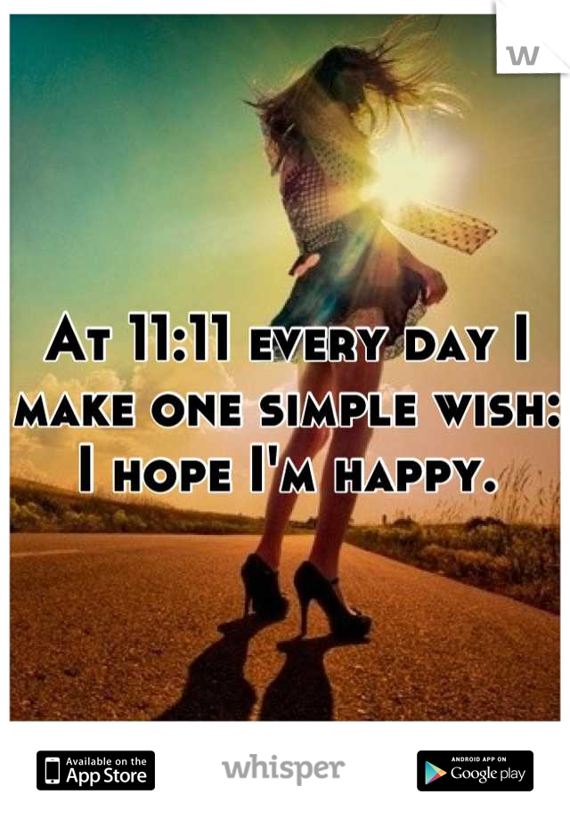 At 11:11 every day I make one simple wish: I hope I'm happy.