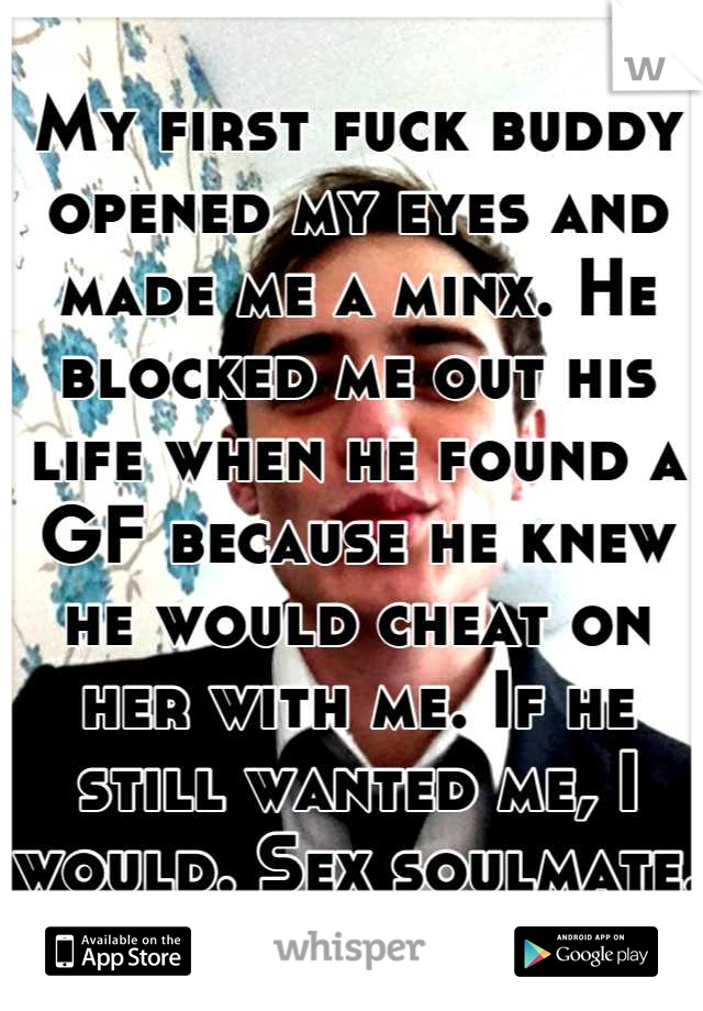 My first fuck buddy opened my eyes and made me a minx. He blocked me out his life when he found a GF because he knew he would cheat on her with me. If he still wanted me, I would. Sex soulmate.