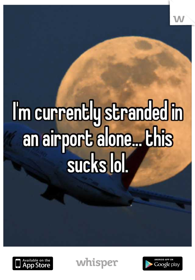 I'm currently stranded in an airport alone... this sucks lol.