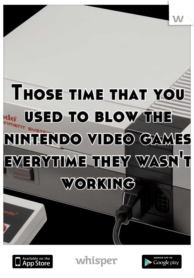 Those time that you used to blow the nintendo video games everytime they wasn't working