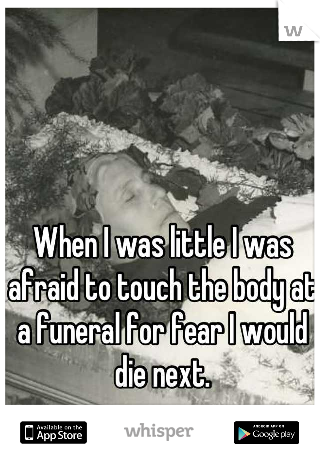 When I was little I was afraid to touch the body at a funeral for fear I would die next.