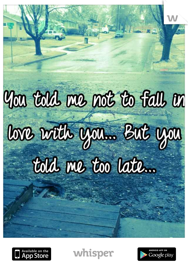 You told me not to fall in love with you... But you told me too late...