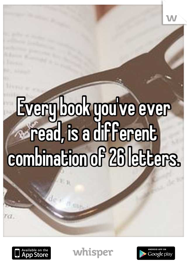 Every book you've ever read, is a different combination of 26 letters.