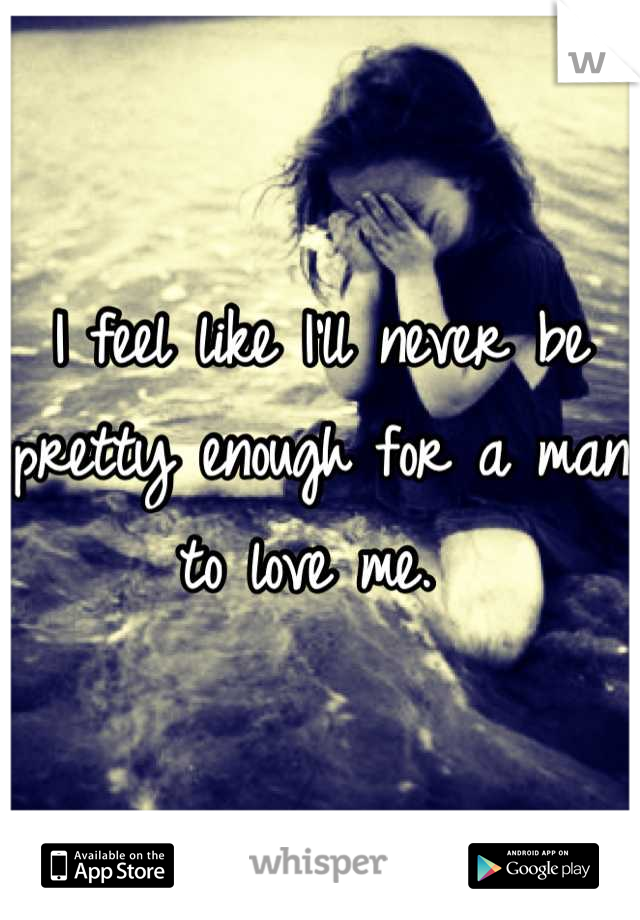 I feel like I'll never be pretty enough for a man to love me.