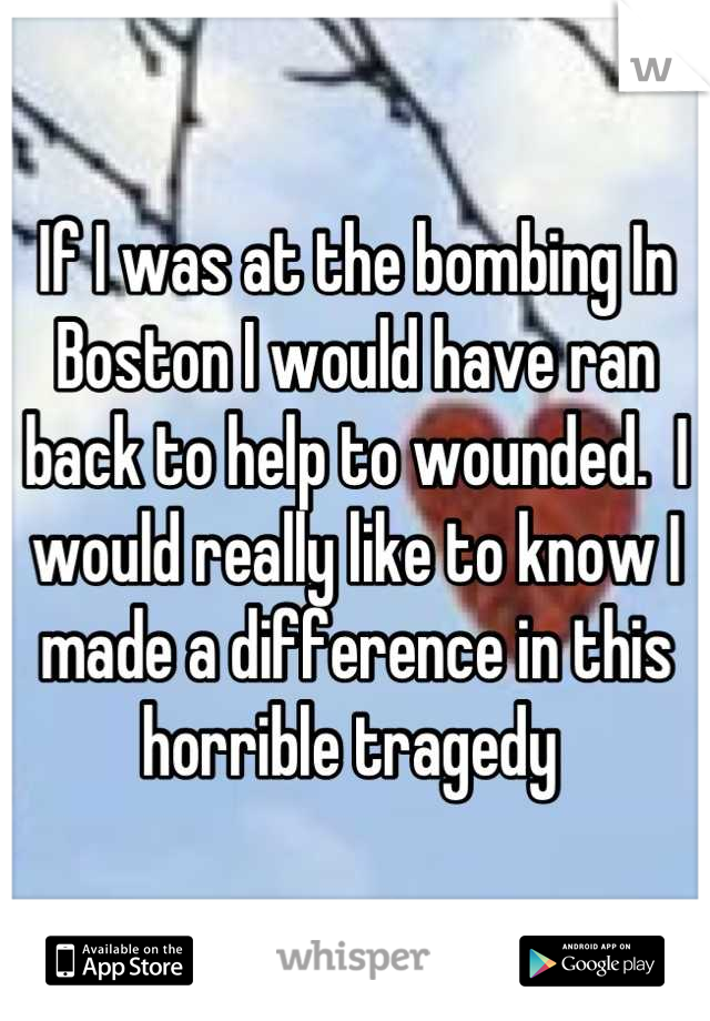 If I was at the bombing In Boston I would have ran back to help to wounded.  I would really like to know I made a difference in this horrible tragedy